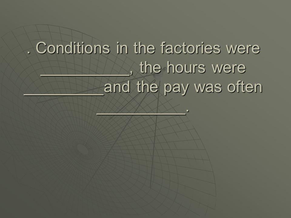 . Conditions in the factories were __________, the hours were _________and the pay was often __________.