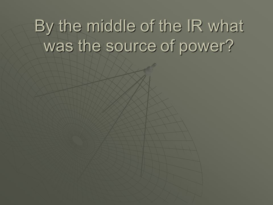 By the middle of the IR what was the source of power