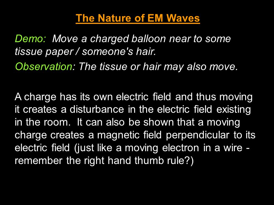 The Nature of EM Waves Demo: Move a charged balloon near to some tissue paper / someone s hair. Observation: The tissue or hair may also move.