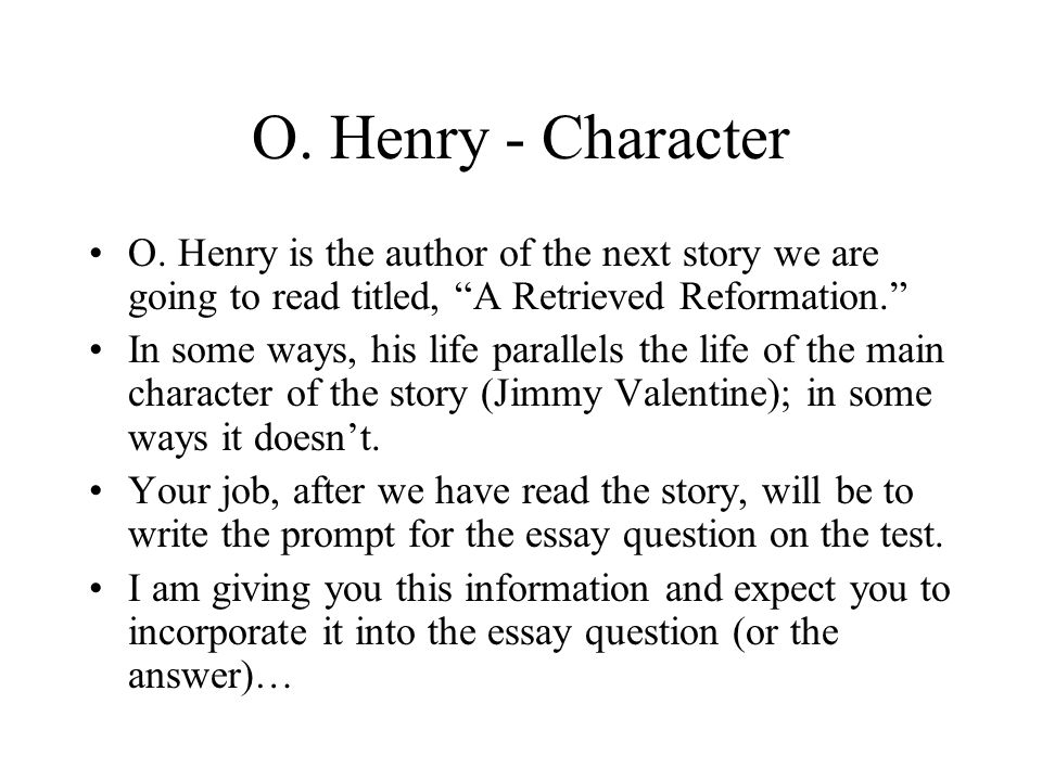 O. Henry - Character O. Henry is the author of the next story we are going to read titled, A Retrieved Reformation.