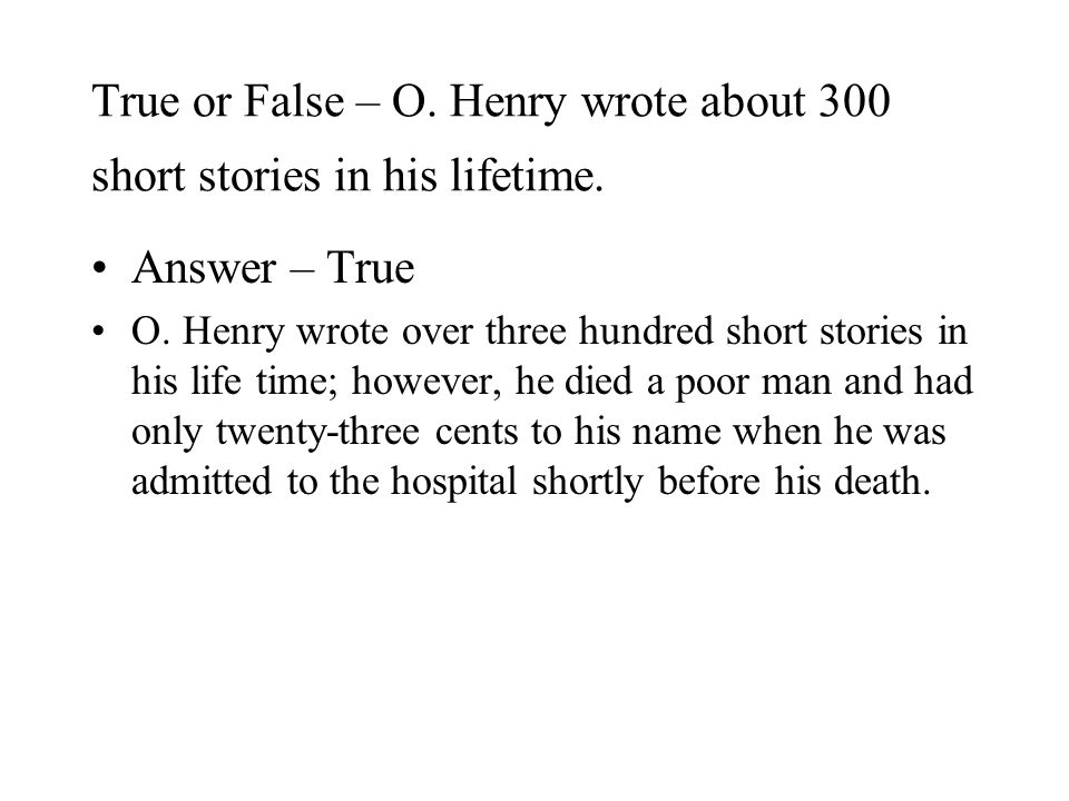 True or False – O. Henry wrote about 300 short stories in his lifetime.