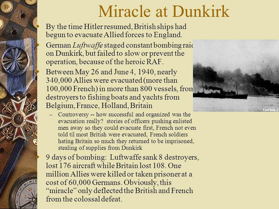 Miracle at Dunkirk By the time Hitler resumed, British ships had begun to evacuate Allied forces to England.