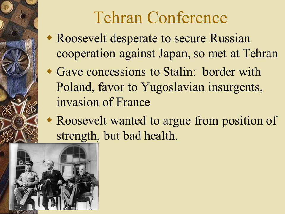 Tehran Conference Roosevelt desperate to secure Russian cooperation against Japan, so met at Tehran.