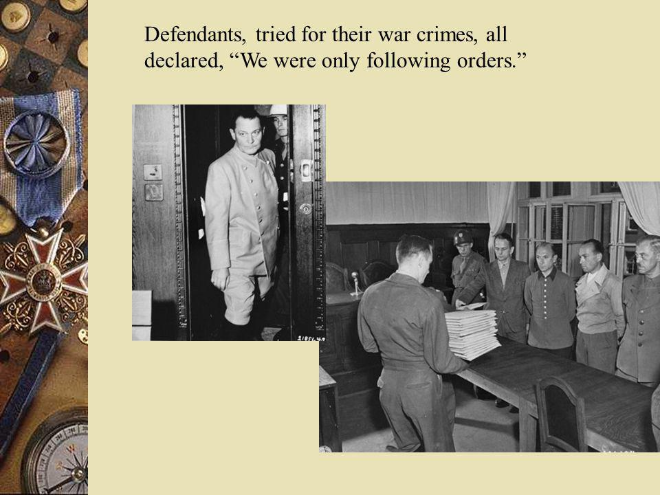 Defendants, tried for their war crimes, all declared, We were only following orders.