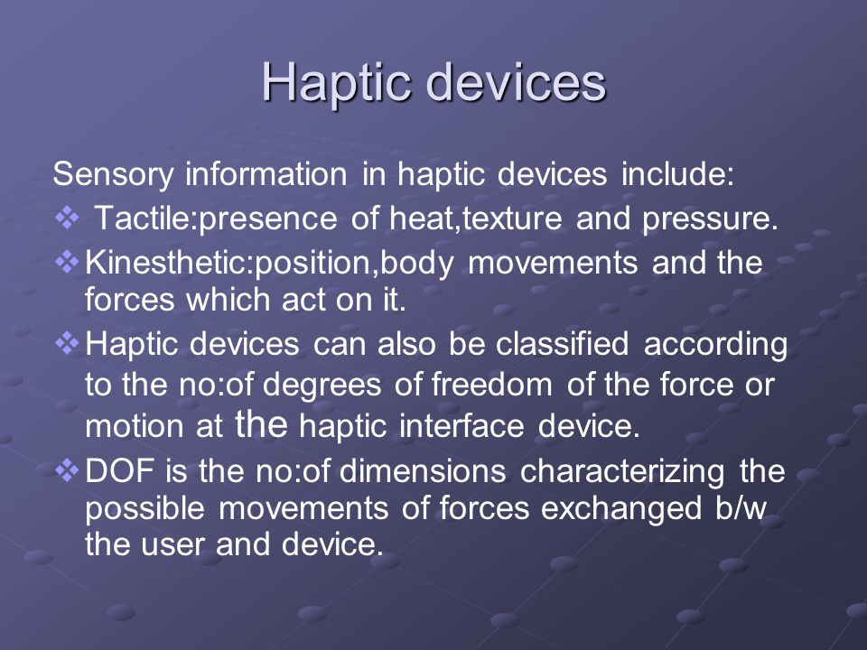 Haptic devices Sensory information in haptic devices include: