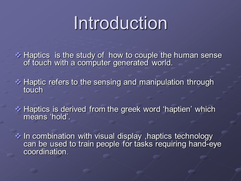 Introduction Haptics is the study of how to couple the human sense of touch with a computer generated world.
