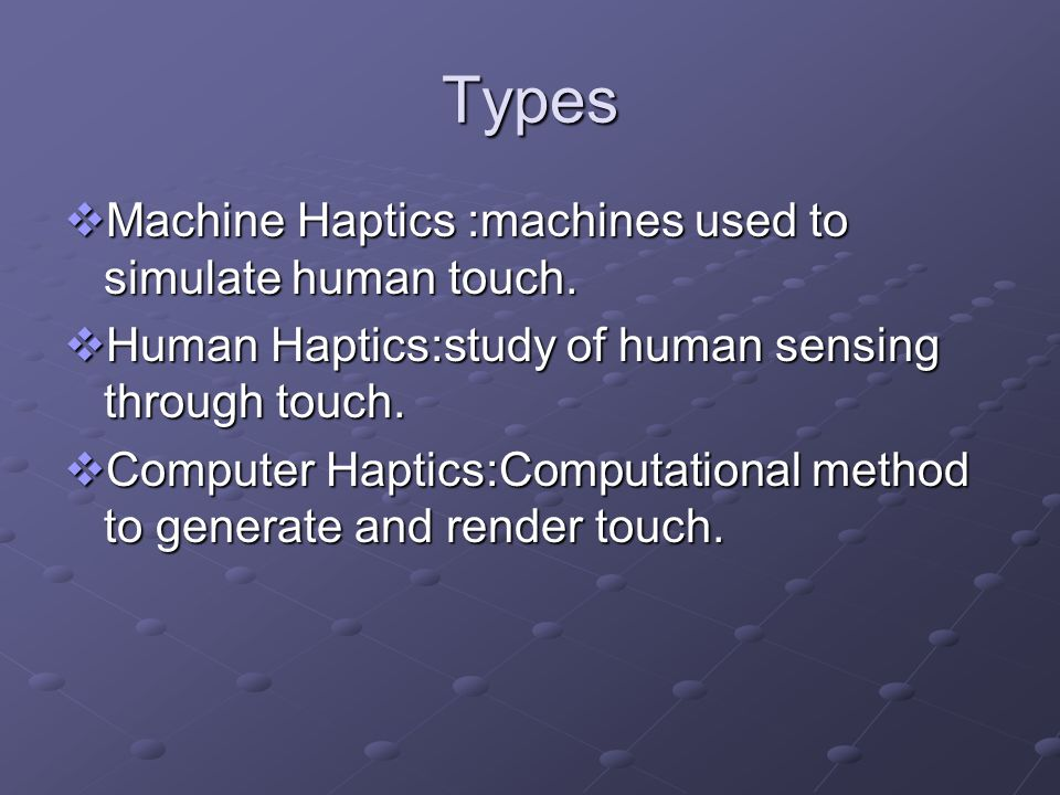 Types Machine Haptics :machines used to simulate human touch.