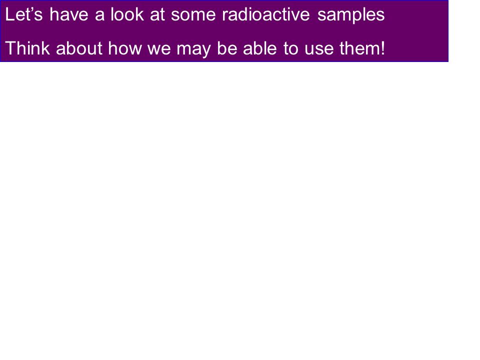 Let's have a look at some radioactive samples