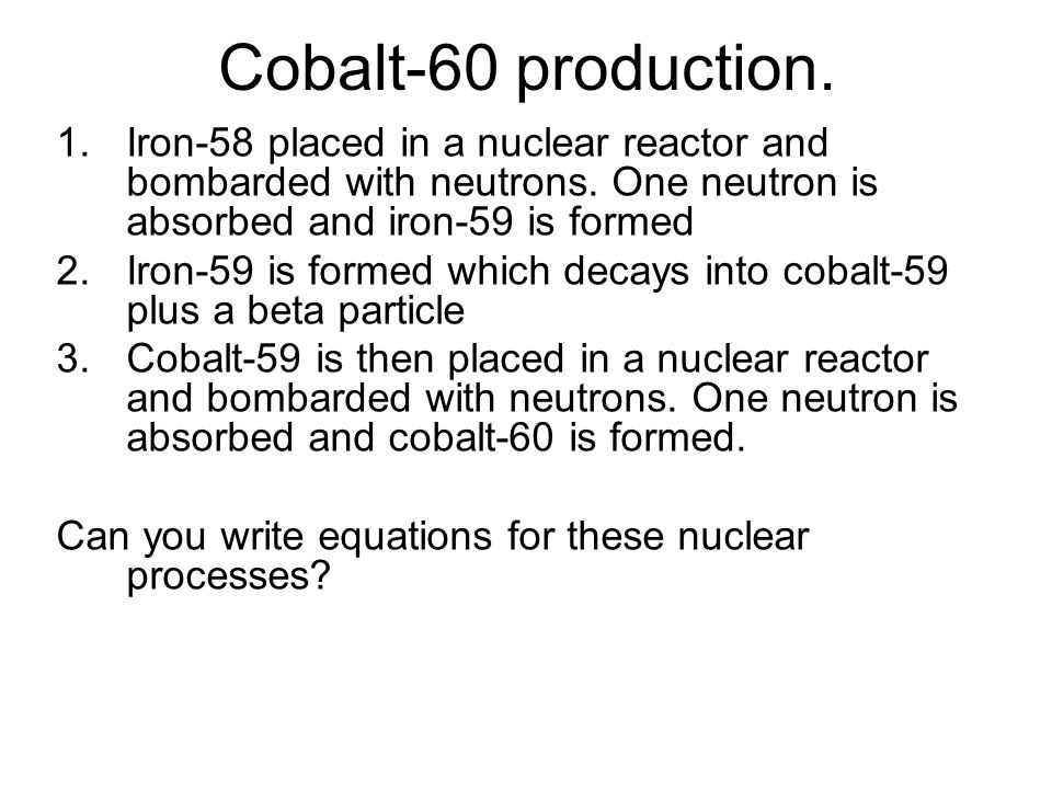 Cobalt-60 production. Iron-58 placed in a nuclear reactor and bombarded with neutrons. One neutron is absorbed and iron-59 is formed.