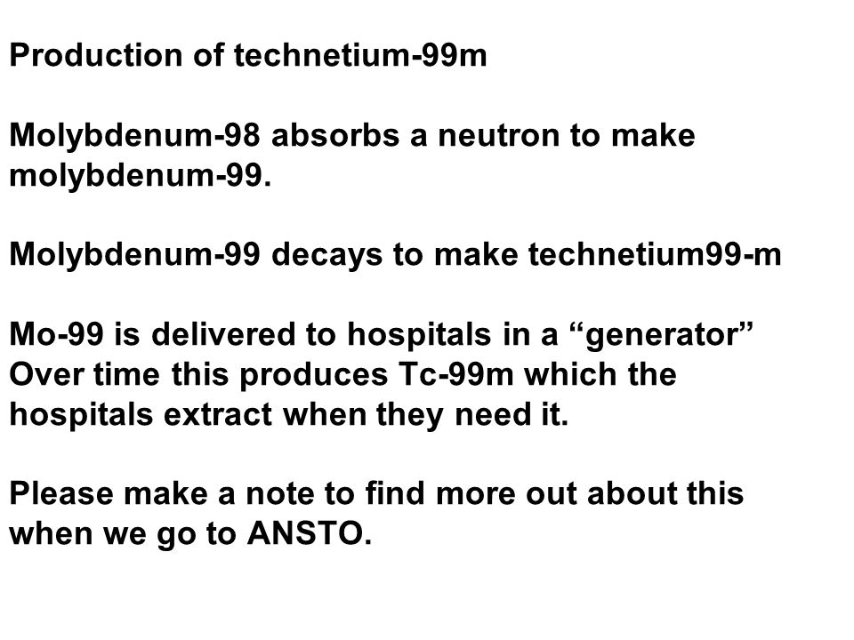 Production of technetium-99m Molybdenum-98 absorbs a neutron to make molybdenum-99.