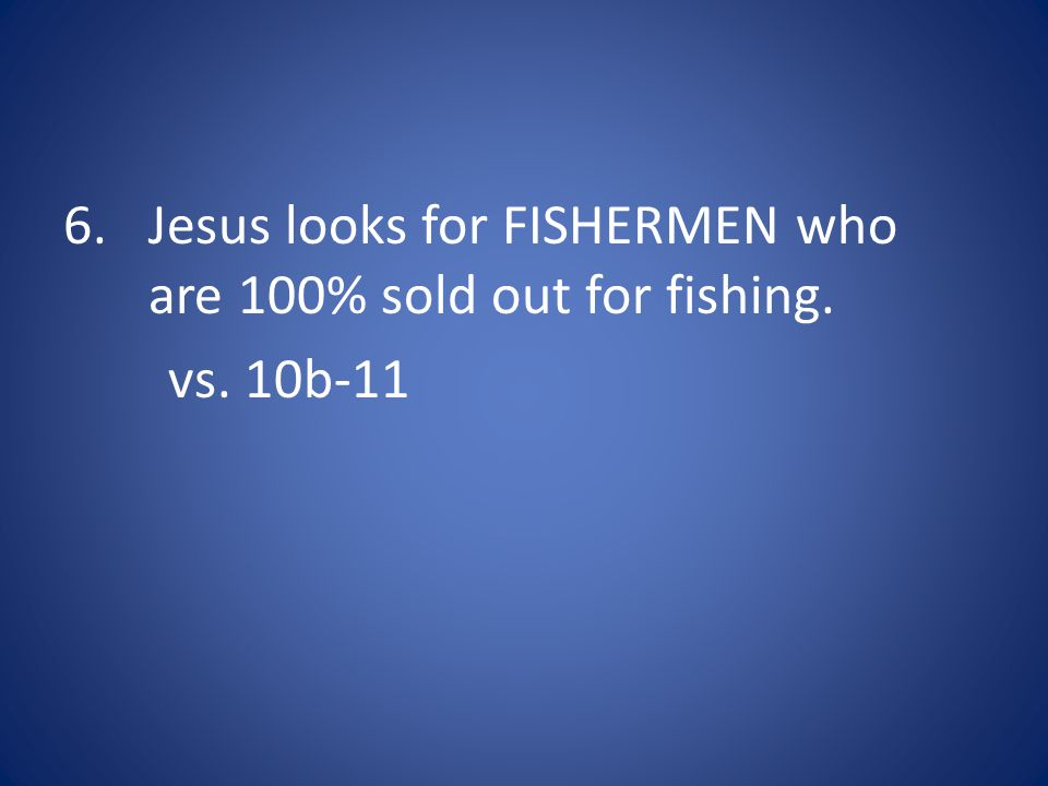 Jesus looks for FISHERMEN who are 100% sold out for fishing.