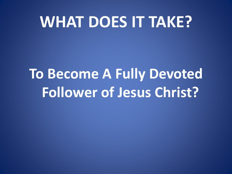 To Become A Fully Devoted Follower of Jesus Christ