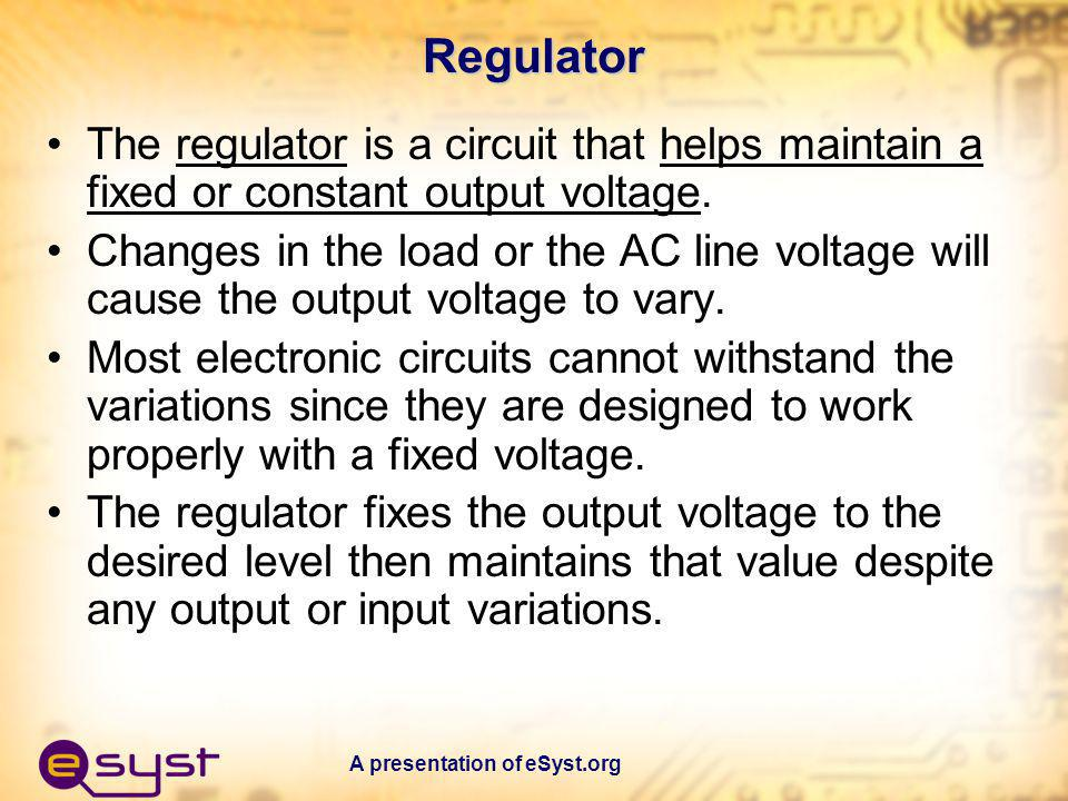 Regulator The regulator is a circuit that helps maintain a fixed or constant output voltage.