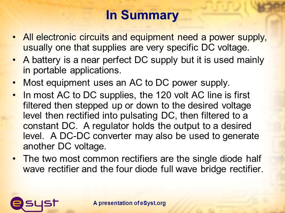 In Summary All electronic circuits and equipment need a power supply, usually one that supplies are very specific DC voltage.