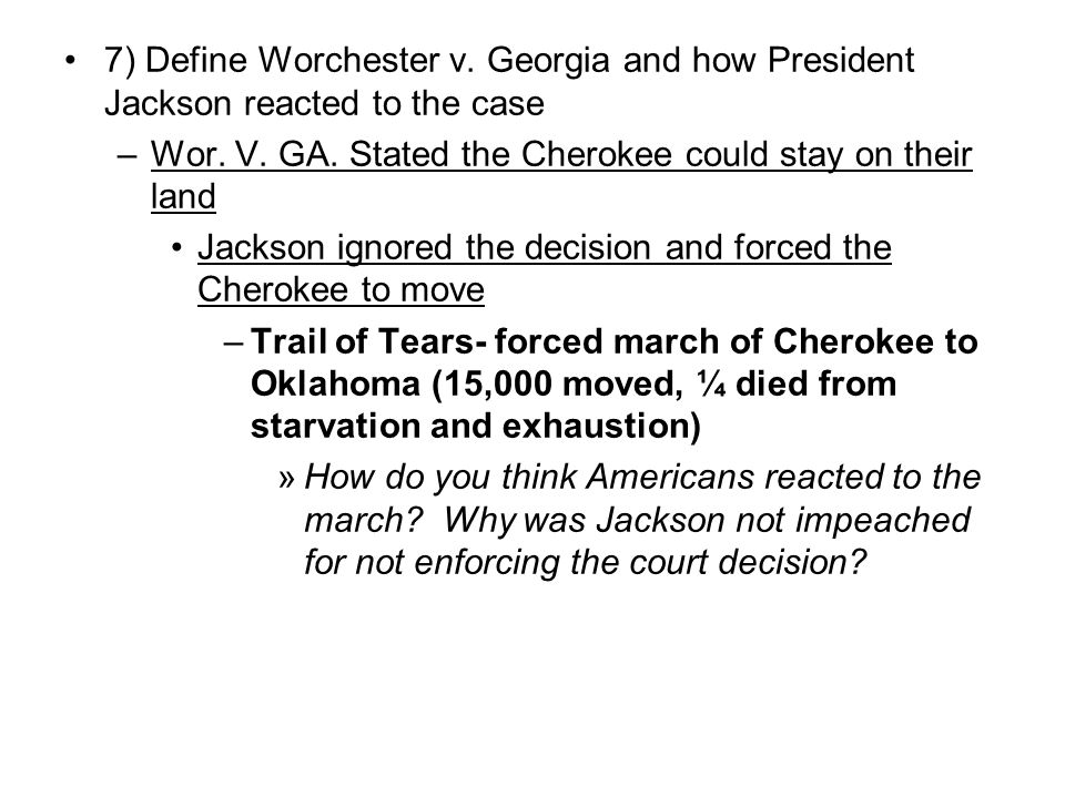 7) Define Worchester v. Georgia and how President Jackson reacted to the case