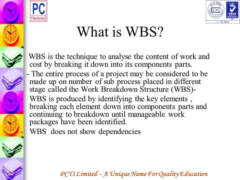 What is WBS WBS is the technique to analyse the content of work and cost by breaking it down into its components parts.