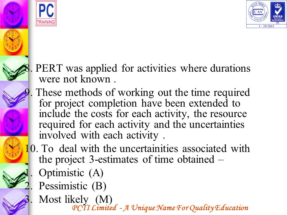 8. PERT was applied for activities where durations were not known .