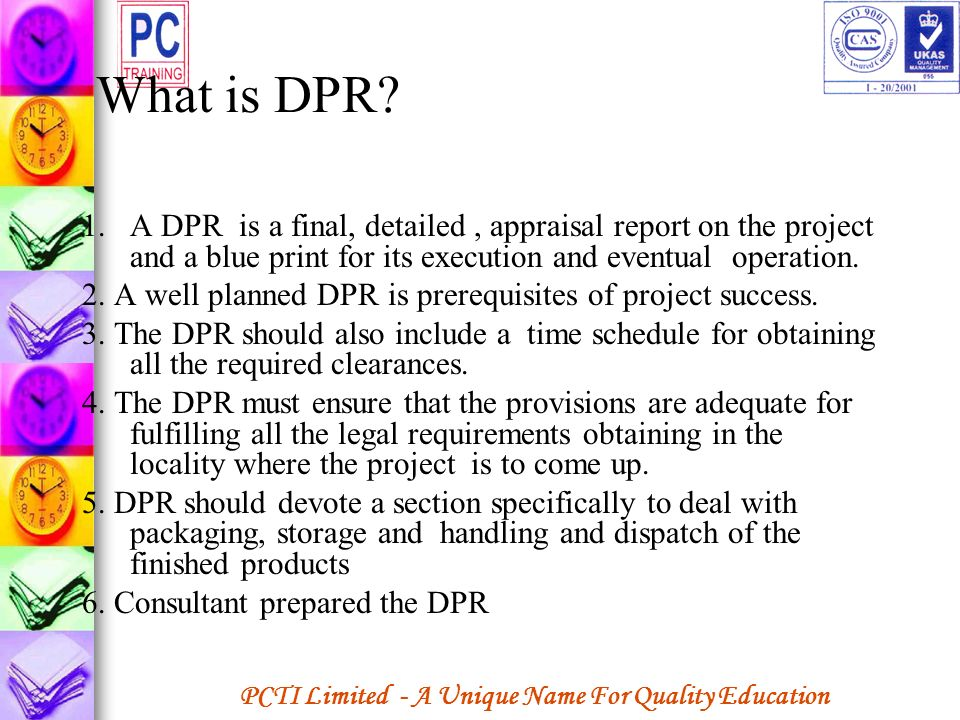 What is DPR A DPR is a final, detailed , appraisal report on the project and a blue print for its execution and eventual operation.