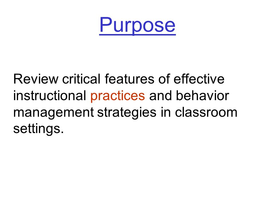 Purpose Review critical features of effective instructional practices and behavior management strategies in classroom settings.