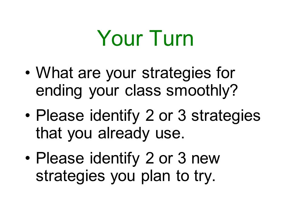 Your Turn What are your strategies for ending your class smoothly