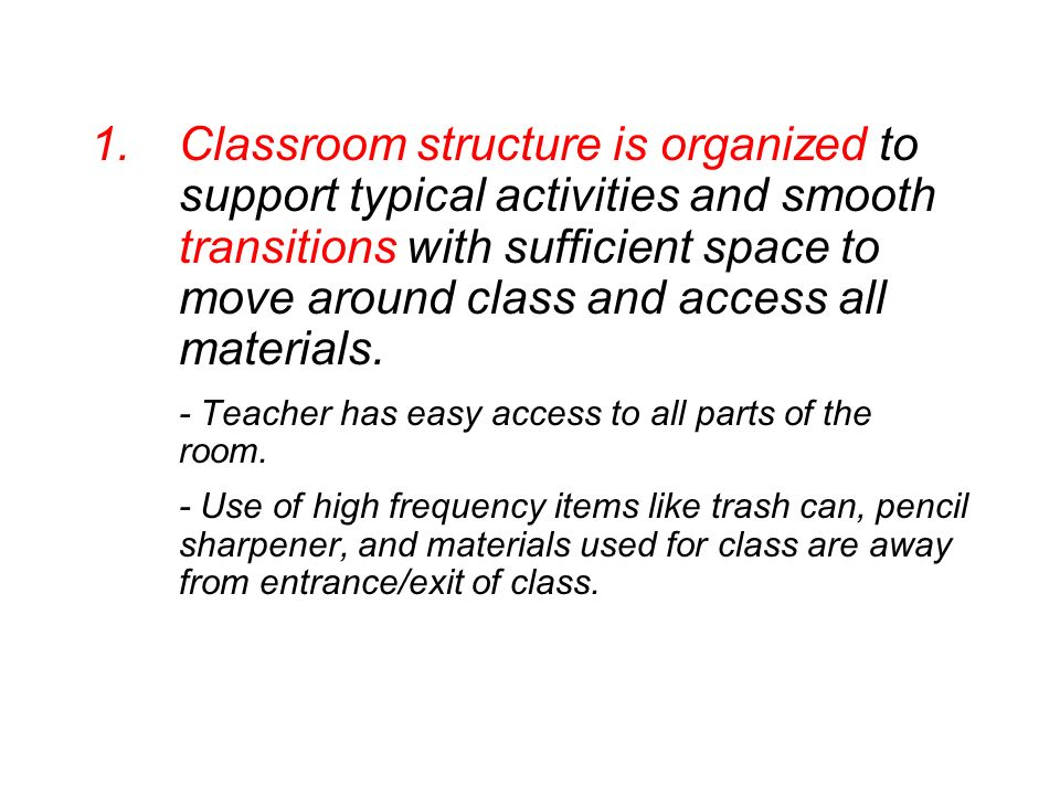 Classroom structure is organized to support typical activities and smooth transitions with sufficient space to move around class and access all materials.