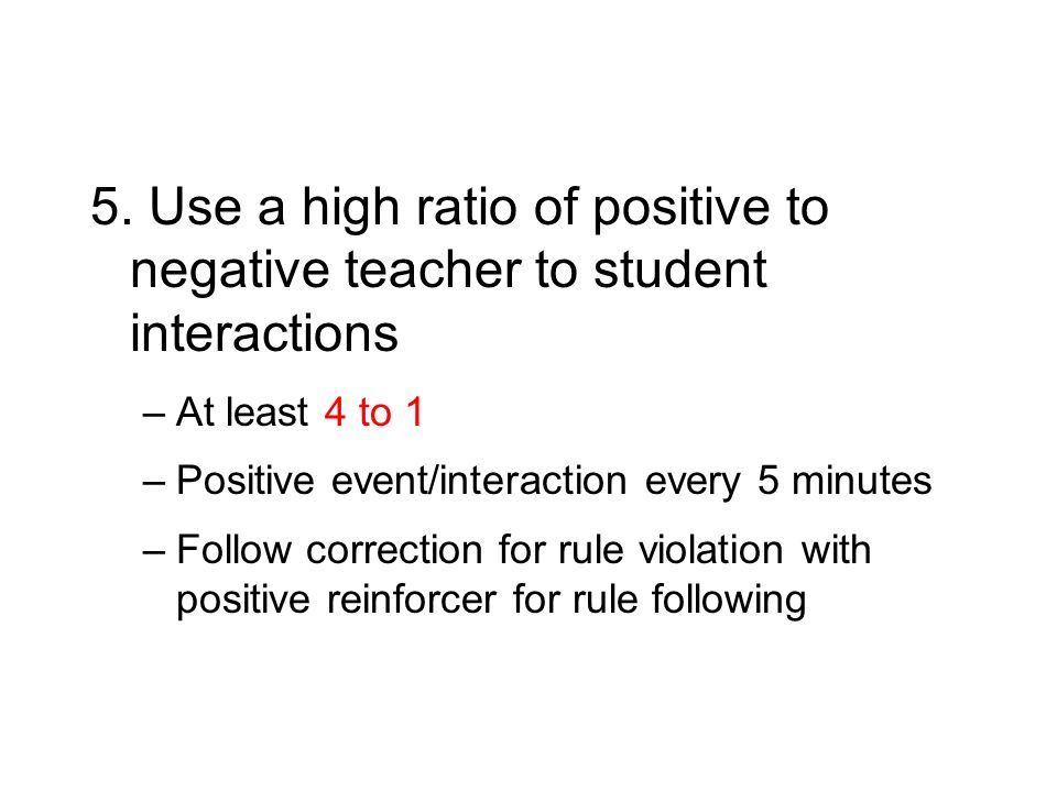 5. Use a high ratio of positive to negative teacher to student interactions