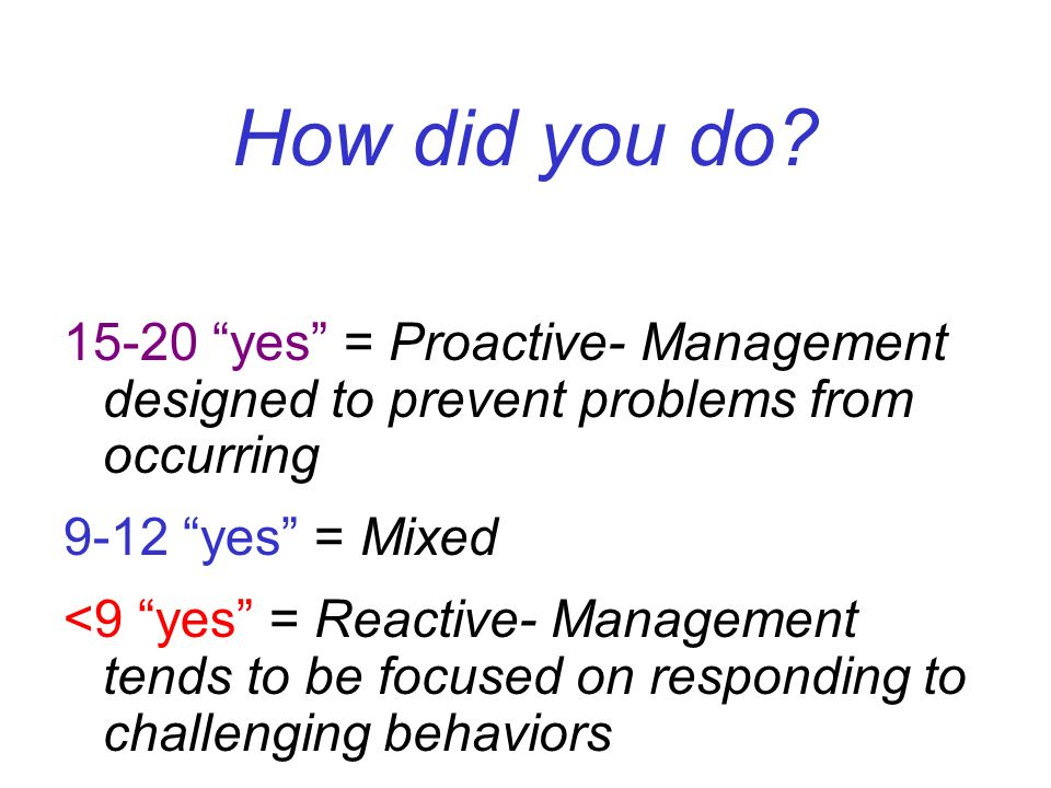 How did you do yes = Proactive- Management designed to prevent problems from occurring yes = Mixed.