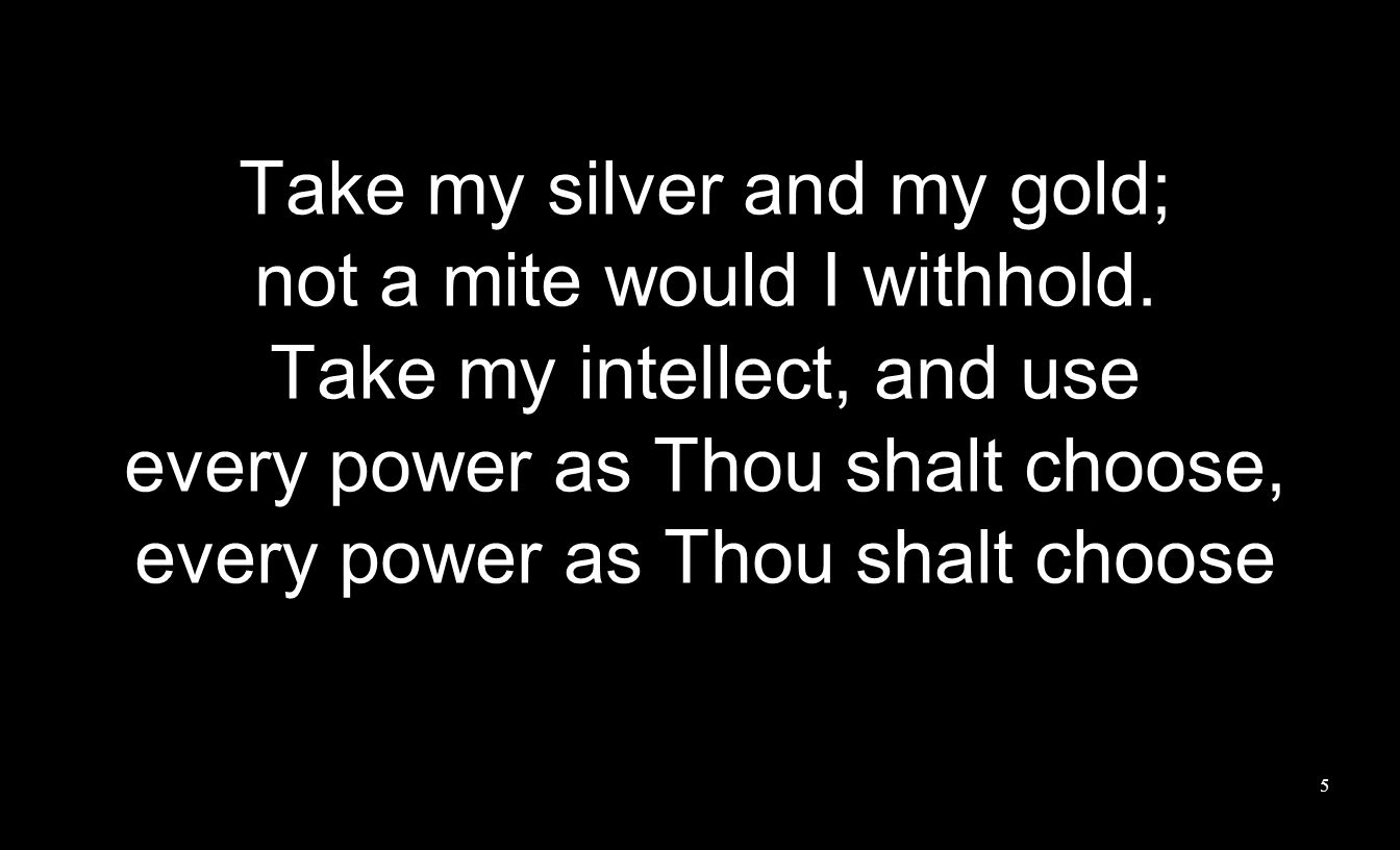 Take my silver and my gold; not a mite would I withhold.