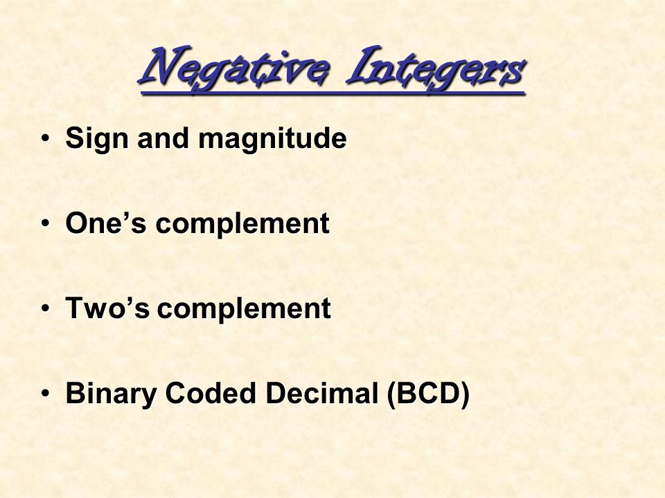 Negative Integers Sign and magnitude One's complement Two's complement