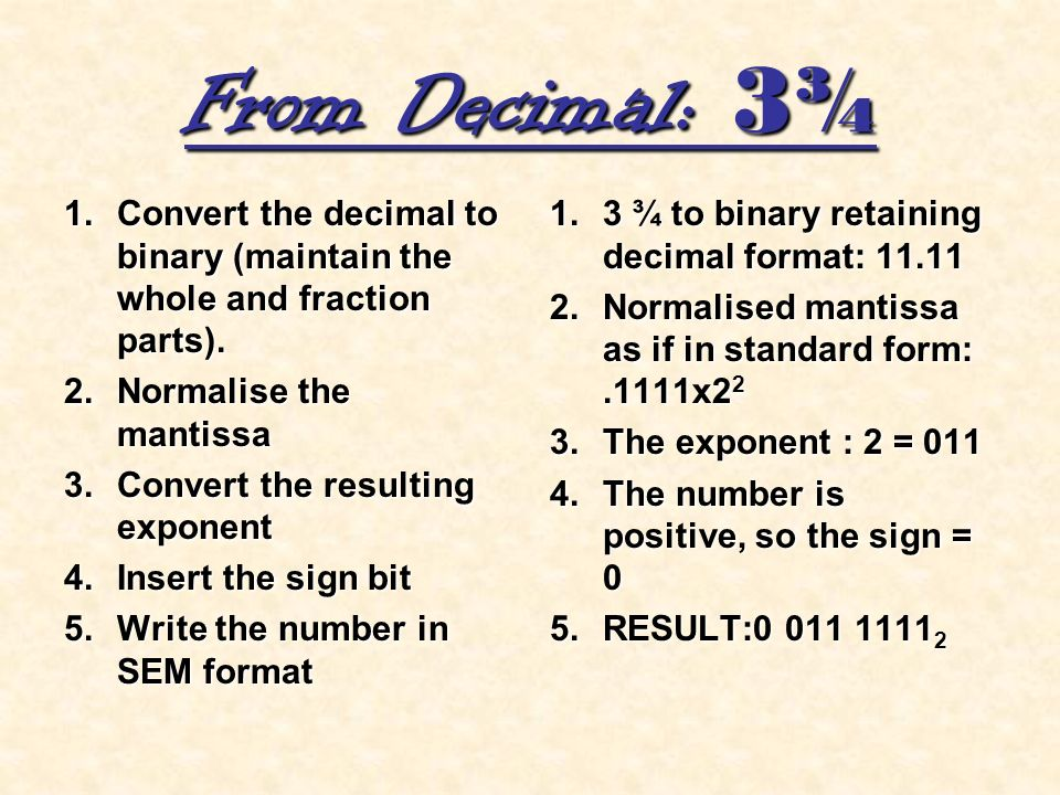 From Decimal: 3¾ Convert the decimal to binary (maintain the whole and fraction parts). Normalise the mantissa.