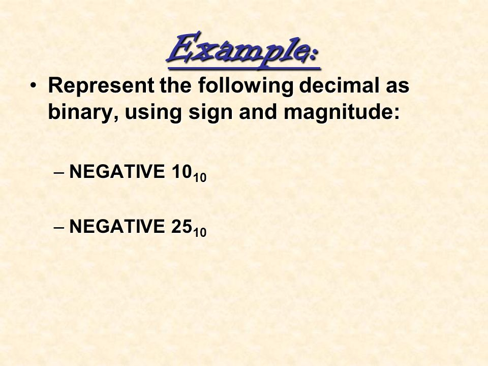 Example: Represent the following decimal as binary, using sign and magnitude: NEGATIVE 1010.