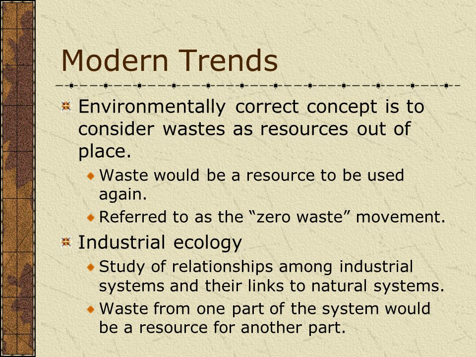 Modern Trends Environmentally correct concept is to consider wastes as resources out of place. Waste would be a resource to be used again.
