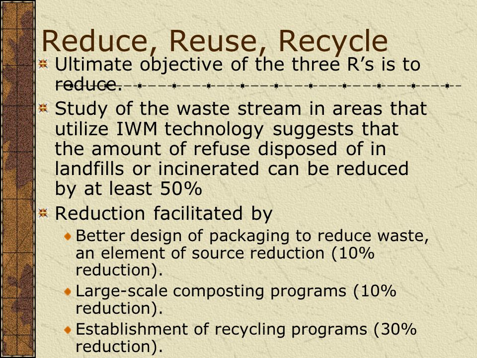 Reduce, Reuse, Recycle Ultimate objective of the three R's is to reduce.