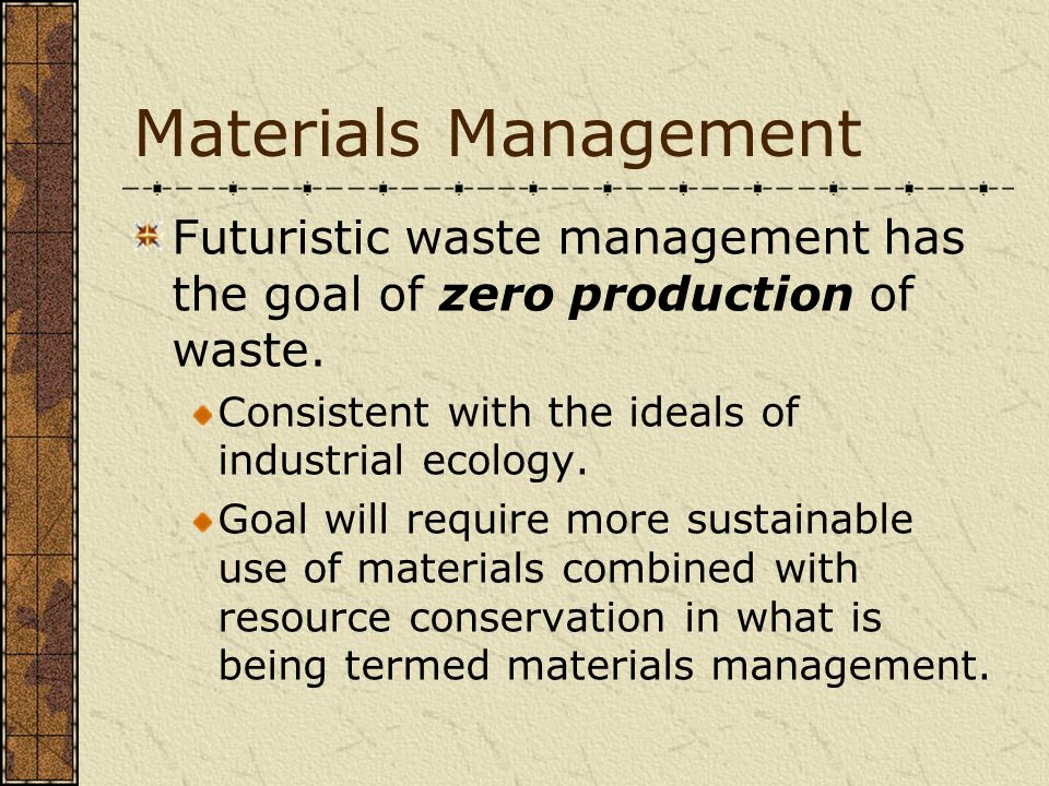 Materials Management Futuristic waste management has the goal of zero production of waste. Consistent with the ideals of industrial ecology.