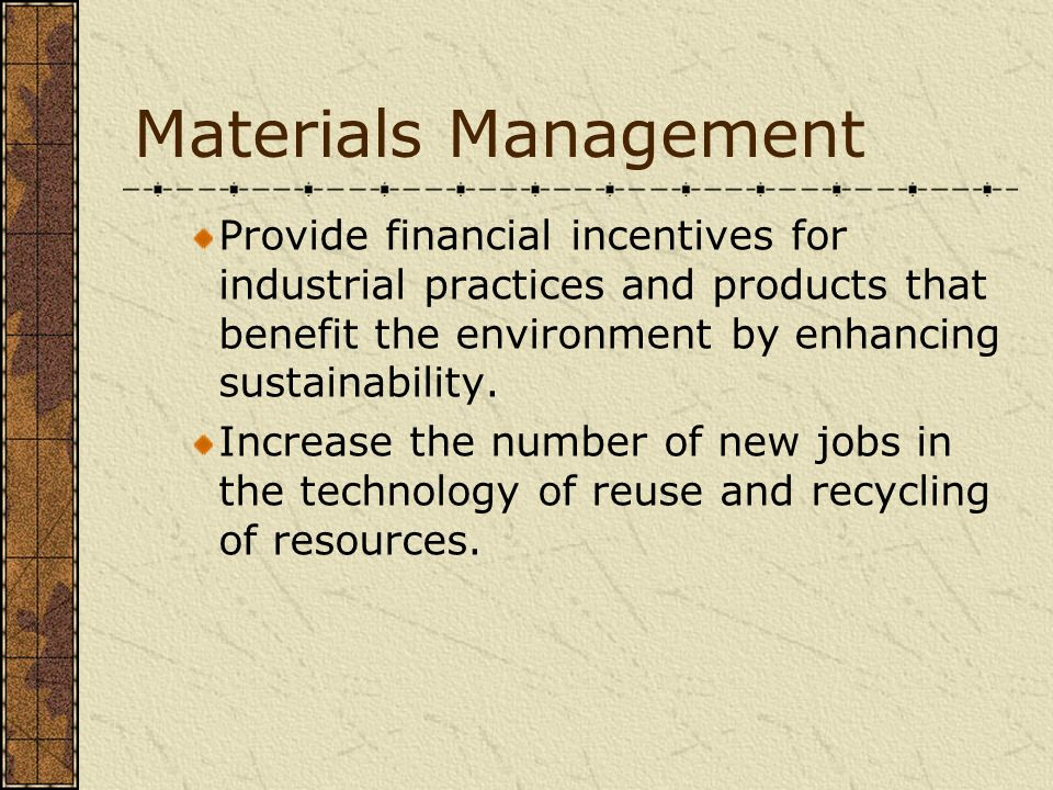 Materials Management Provide financial incentives for industrial practices and products that benefit the environment by enhancing sustainability.