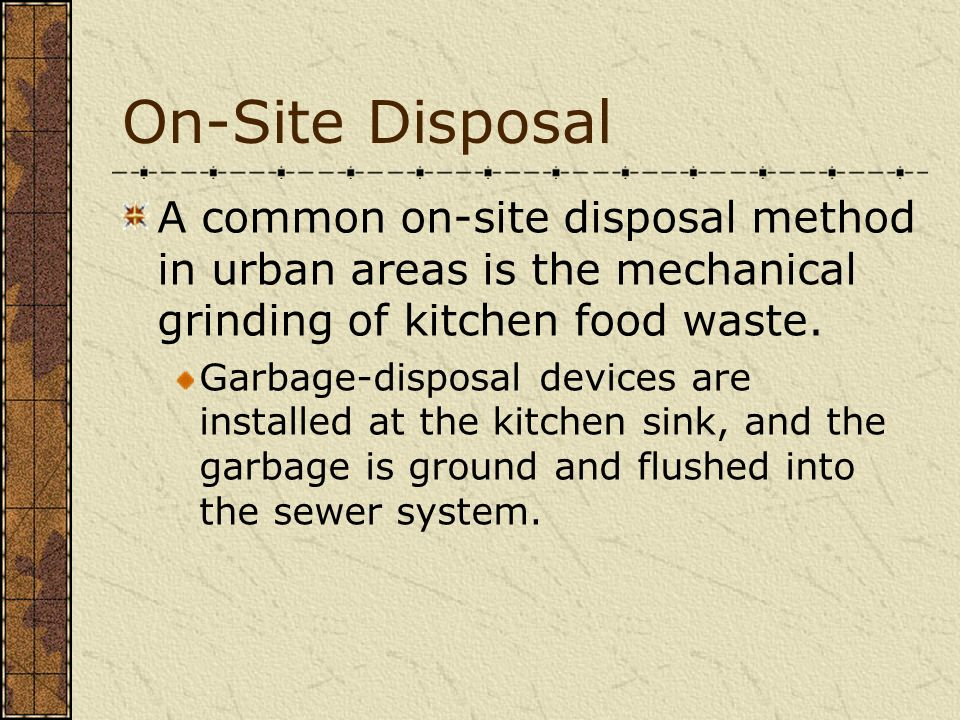 On-Site Disposal A common on-site disposal method in urban areas is the mechanical grinding of kitchen food waste.