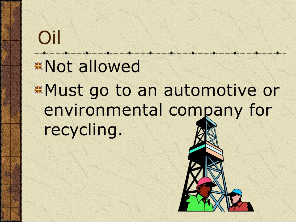 Oil Not allowed Must go to an automotive or environmental company for recycling.
