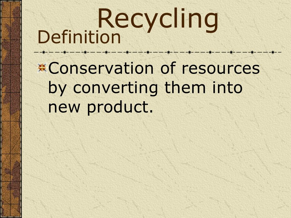 Recycling Definition Conservation of resources by converting them into new product.