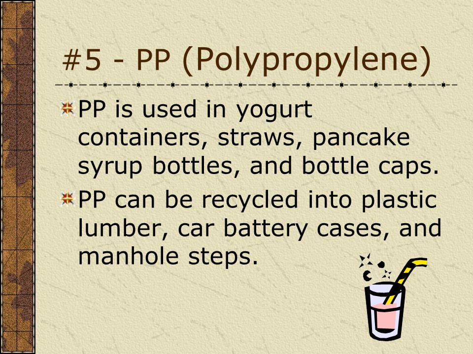 #5 - PP (Polypropylene) PP is used in yogurt containers, straws, pancake syrup bottles, and bottle caps.