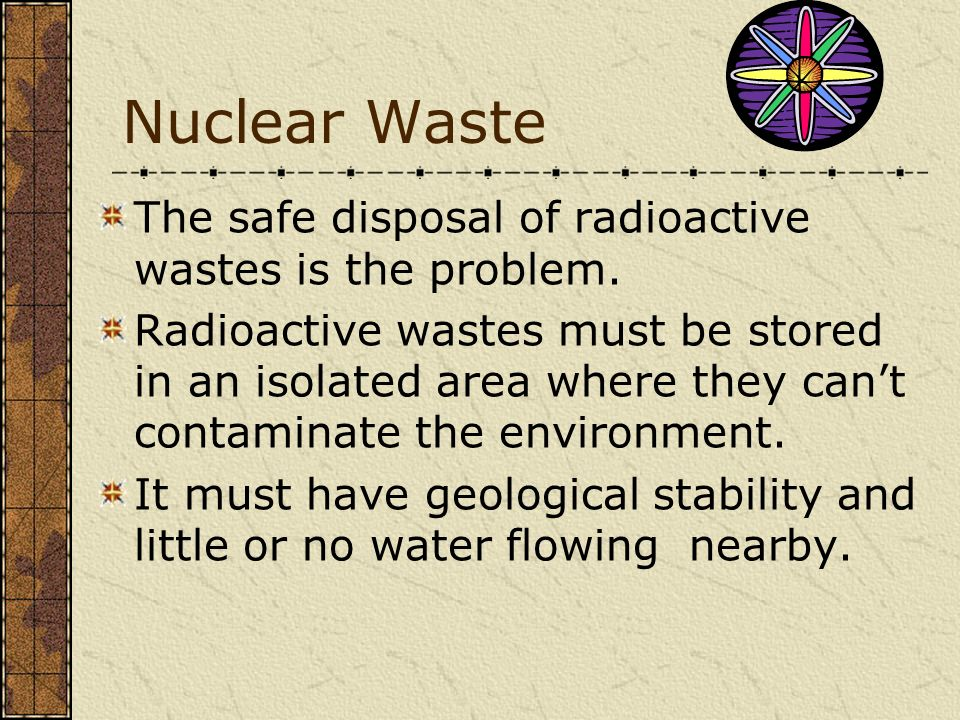 Nuclear Waste The safe disposal of radioactive wastes is the problem.
