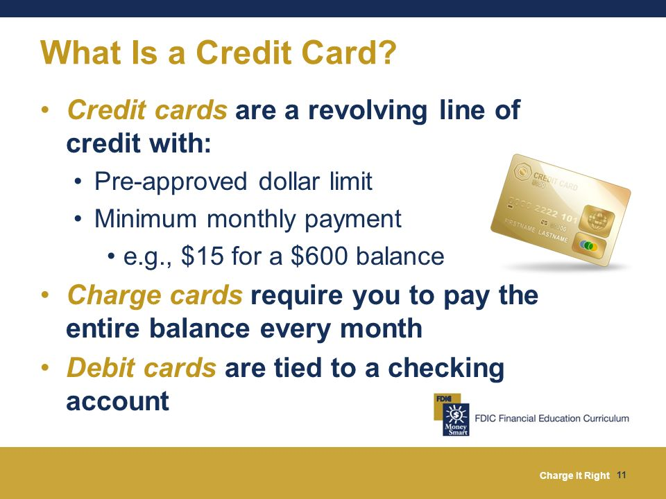 What Is a Credit Card Credit cards are a revolving line of credit with: Pre-approved dollar limit.