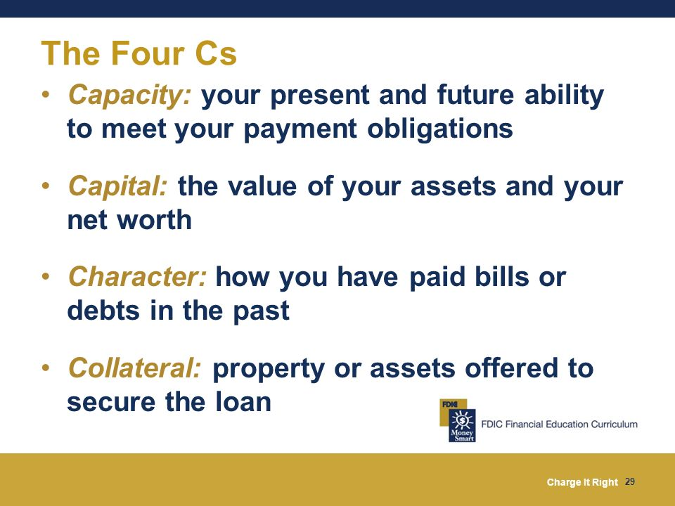 The Four Cs Capacity: your present and future ability to meet your payment obligations. Capital: the value of your assets and your net worth.