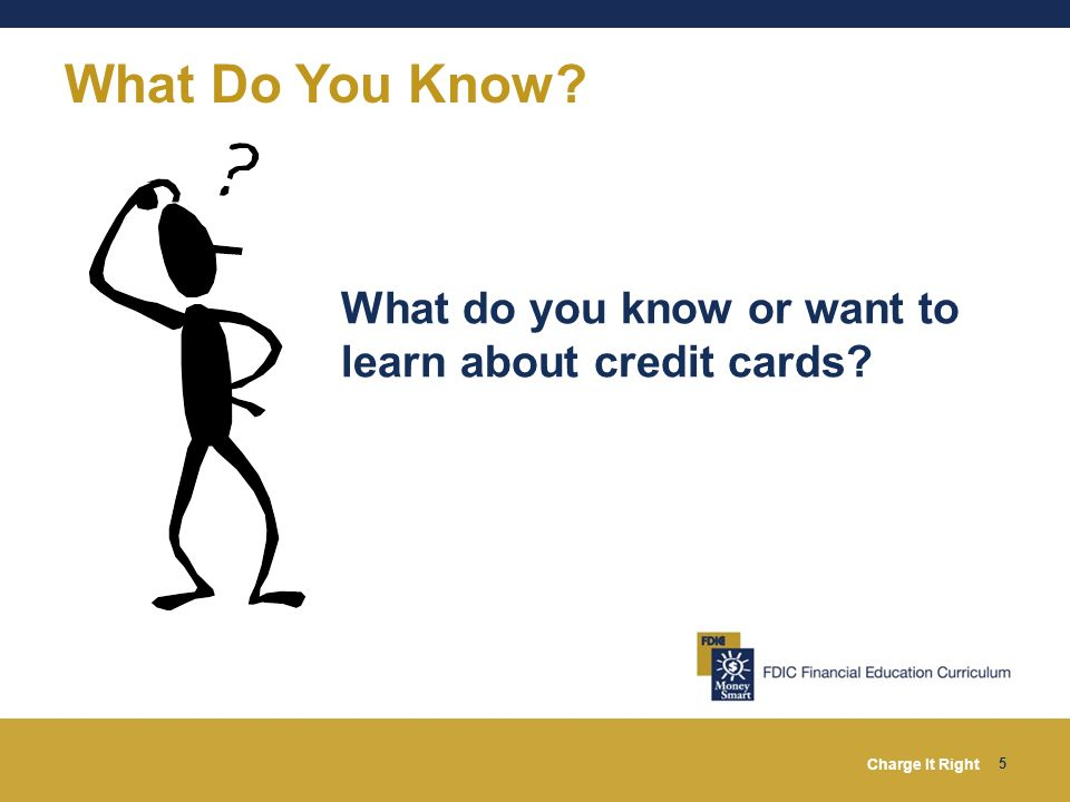 What Do You Know What do you know or want to learn about credit cards