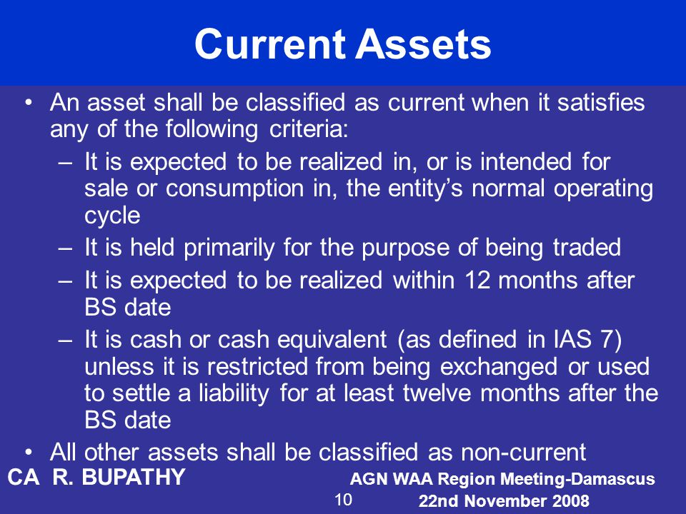 Current Assets An asset shall be classified as current when it satisfies any of the following criteria:
