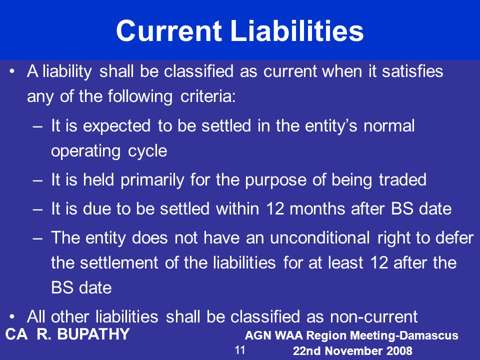 Current Liabilities A liability shall be classified as current when it satisfies any of the following criteria:
