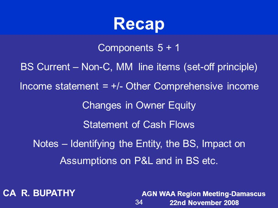 Recap Components BS Current – Non-C, MM line items (set-off principle) Income statement = +/- Other Comprehensive income.