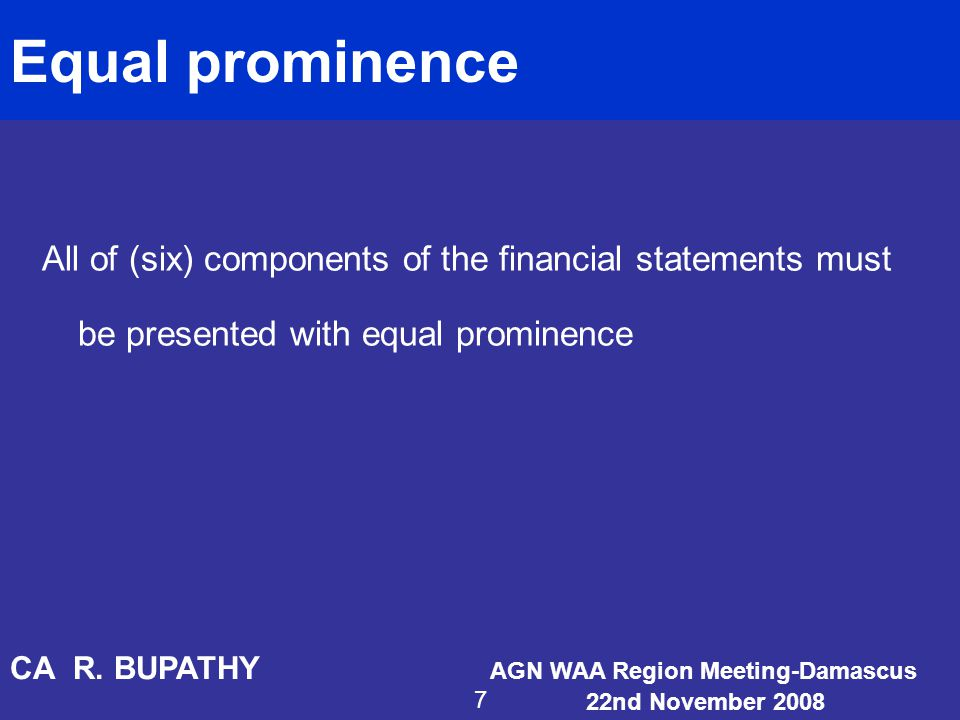 Equal prominence All of (six) components of the financial statements must be presented with equal prominence.