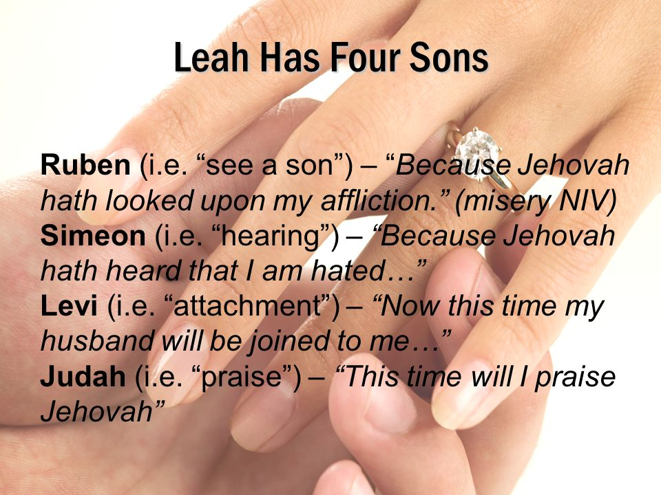 2/12/2012 pm Leah Has Four Sons. Ruben (i.e. see a son ) – Because Jehovah hath looked upon my affliction. (misery NIV)