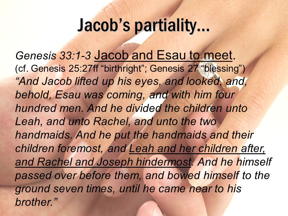 2/12/2012 pm Jacob's partiality… Genesis 33:1-3 Jacob and Esau to meet. (cf. Genesis 25:27ff birthright ; Genesis 27 blessing )