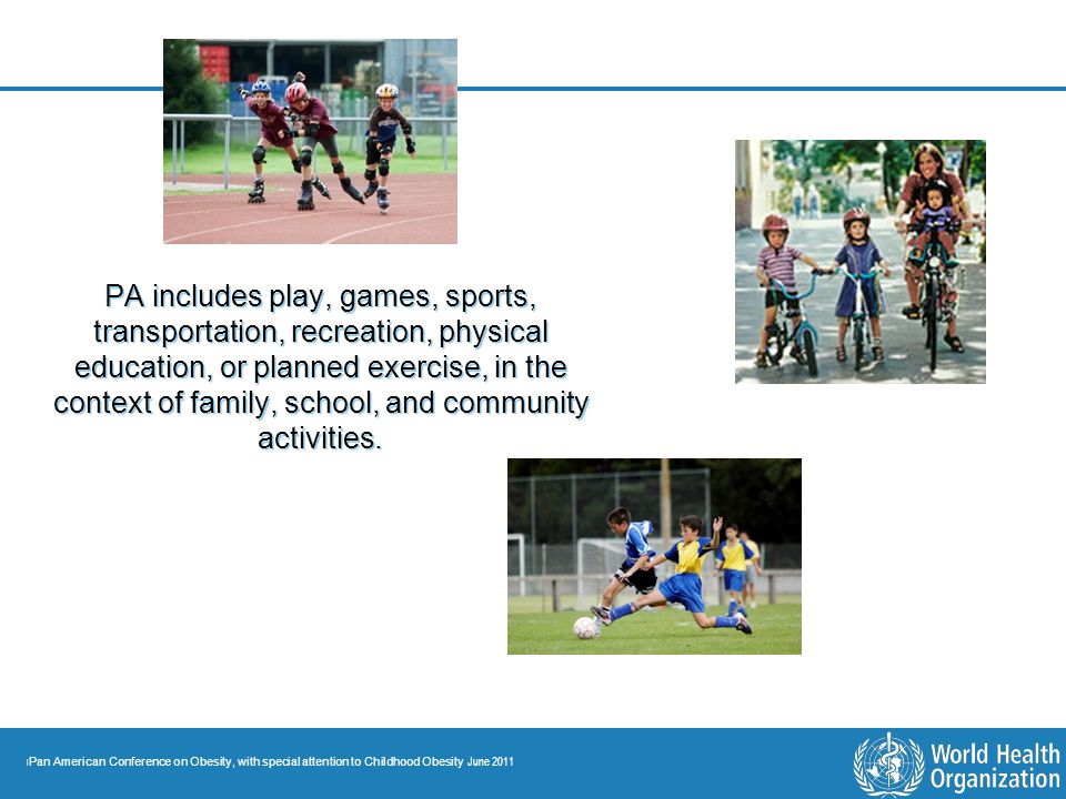 PA includes play, games, sports, transportation, recreation, physical education, or planned exercise, in the context of family, school, and community activities.